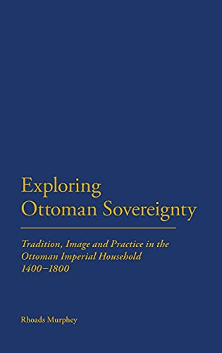 9781847252203: Exploring Ottoman Sovereignty: Tradition, Image and Practice in the Ottoman Imperial Household, 1400-1800