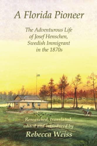 A Florida Pioneer The Adventurous Life of Josef Henschen, Swedish Immigrant in the 1870s: Rebecca ...