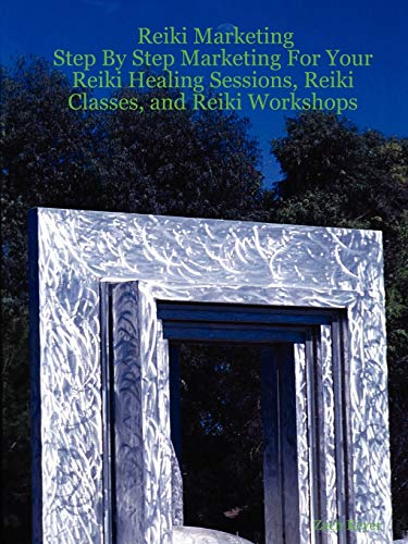 Reiki Marketing: Step By Step Marketing For Your Reiki Healing Sessions, Reiki Classes, and Reiki ...