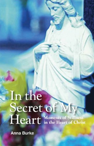 In the Secret of My Heart: Moments of Stillness in the Heart of Christ: Anna Burke