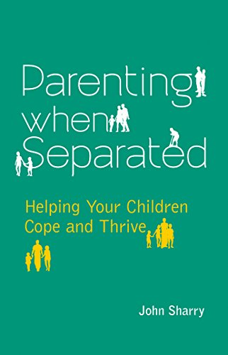 Parenting When Separated: Helping Your Children Cope and Thrive: John Sharry