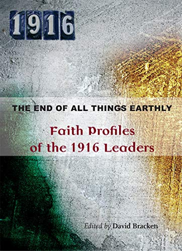 9781847306807: The End of All Things Earthly: Faith Profiles of the 1916 Leaders