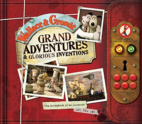 Wallace and Gromit Grand Adventures and Glorious Inventions: The Scrapbook of an Inventor. and His Dog