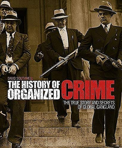 The History of Organized Crime: The True Story and Secrets of Global Gangland: David Southwell