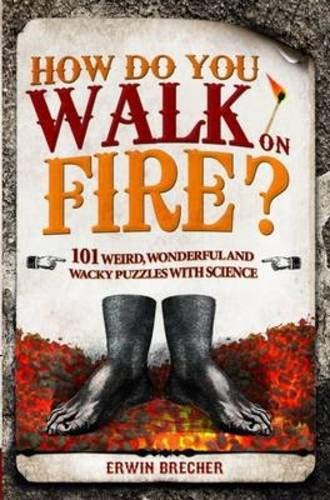 How Do You Walk on Fire?: And Other Puzzles: 101 Weird, Wonderful and Wacky Puzzles with Science: ...