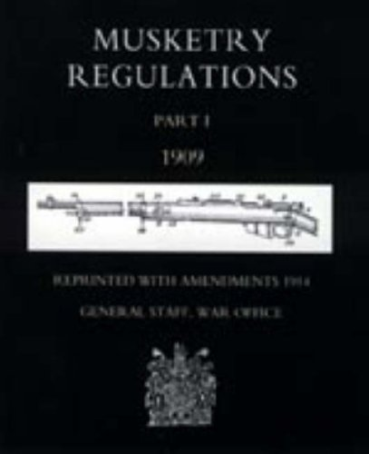 Musketry Regulations Part 1 1909 (Reprinted with Amendments1914): War Office September 1914 General...