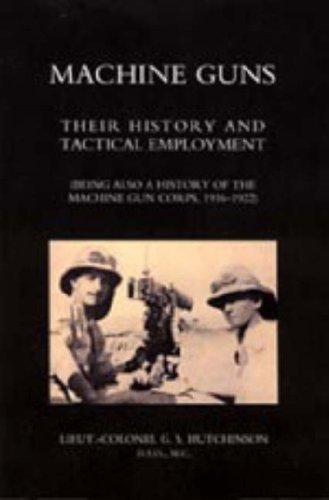 Machine Guns: Their History and Tactical Employment (Being Also a History of the Machine Gun Corps,...