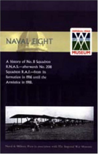 9781847344779: Naval Eight: A History of No.8 Squadron R.N.A.S. - Afterwards No. 208 Squadron R.A.F - From Its Formation in 1916 Until the Armisti: A History of No.8 ... Formation in 1916 Until the Armistice in 1918