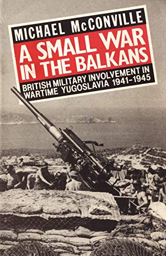 A Small War in the Balkans: British Military Involvement in Wartime Yugoslavia 1941-1945: ...