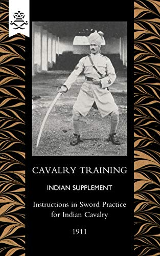 Cavalry Training Indian Supplement Instructions in Sword Practice for Indian Cavalry 1911: General ...