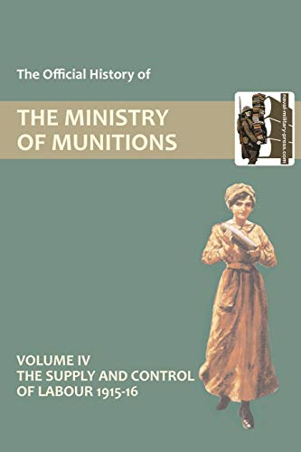 The Official History of THE MINISTRY OF MUNITIONS VOLUME IV The Supply and Control of Labour 1915-...