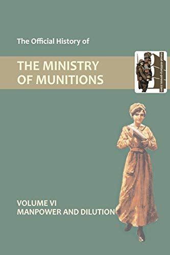 Official History of the Ministry of Munitions Volume VI: Manpower and Dilution: Compiled by HMSO ...
