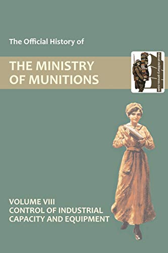The Official History of THE MINISTRY OF MUNITIONS VOLUME VIII Control of Industrial Capacity and Equipment (1847348823) by Compiled by HMSO Compiled by HMSO