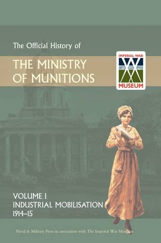 OFFICIAL HISTORY OF THE MINISTRY OF MUNITIONS VOLUME I: Industrial Mobilizations, 1914-15 (1847348882) by HMSO