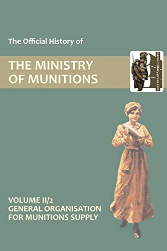 OFFICIAL HISTORY OF THE MINISTRY OF MUNITIONS VOLUME II, Part 2 General Organization for Munitions ...