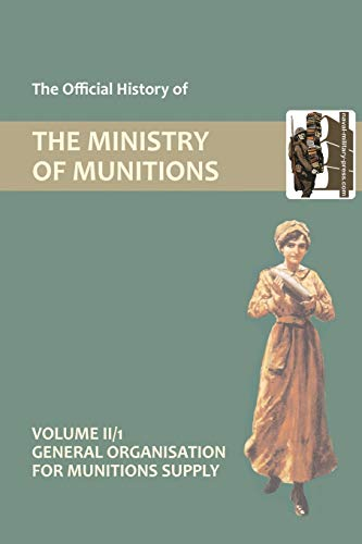 OFFICIAL HISTORY OF THE MINISTRY OF MUNITIONS VOLUME II, Part 1: General Organization for Munitions Supply (1847349021) by HMSO