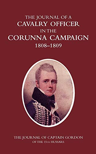 A Cavalry Officer in the Corunna Campaign 1808-1809the Journal of Captain Gordon of the 15th ...