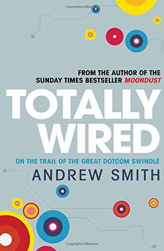 Totally Wired: The Wild Rise and Crazy Fall of the First Dotcom Dream: Smith, Andrew
