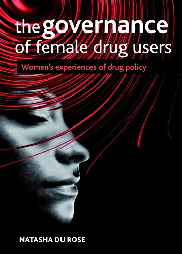 The Governance of Female Drug Users: Women's Experiences of Drug Policy: Natasha Du Rose