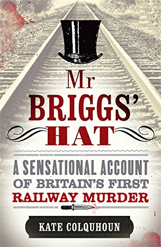 Mr Briggs' Hat: A Sensational Account of Britain's First Railway Murder: Kate Colquhoun