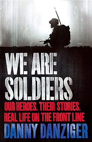 We Are Soldiers: Our Heroes. Their Stories. Real Life on the Frontline. (9781847443960) by Danziger, Danny