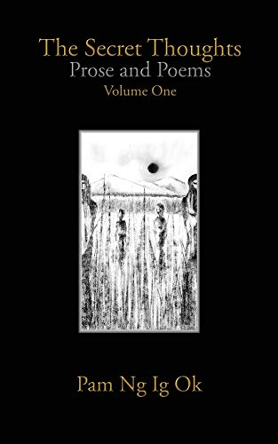 The Secret Thoughts: Prose and Poems Volume 1: Ok, Pam Ng Ig