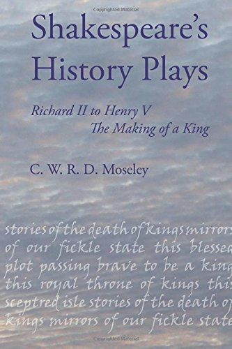 Shakespeare's History Plays: Richard II to Henry V, the Making of a King: C W R D Moseley