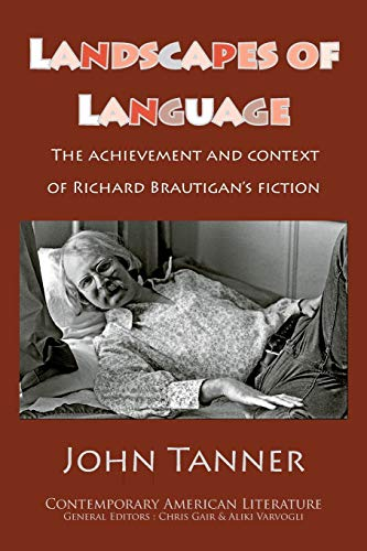 Landscapes of Language: the Achievement and Context of Richard Brautigan's Fiction: Tanner, ...