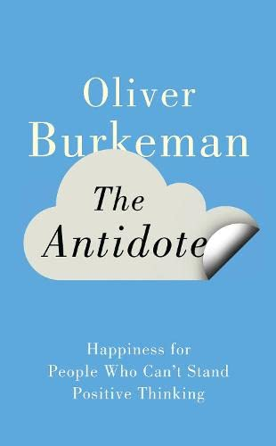 9781847678645: The Antidote: Happiness for People Who Can't Stand Positive Thinking. Oliver Burkeman