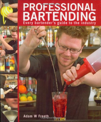 Professional Bartending: Every Bartender's Guide to the Industry: Freeth, Adam W.