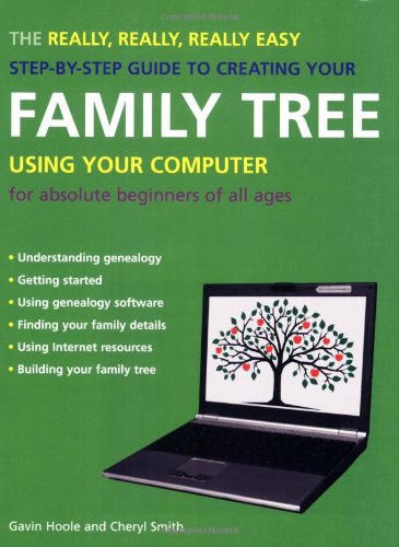 The Really, Really, Really Easy Step-by-Step Guide to Creating Your Family Tree Using Your Computer...