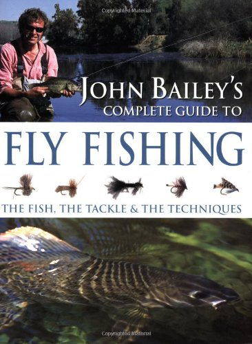 9781847730787: John Bailey's Complete Guide to Fly Fishing