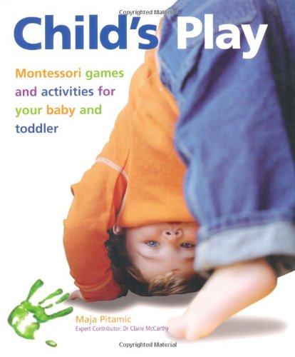9781847731616: Child's Play: Montessori Games and Activities for Your Baby and Toddler. Maja Pitamic