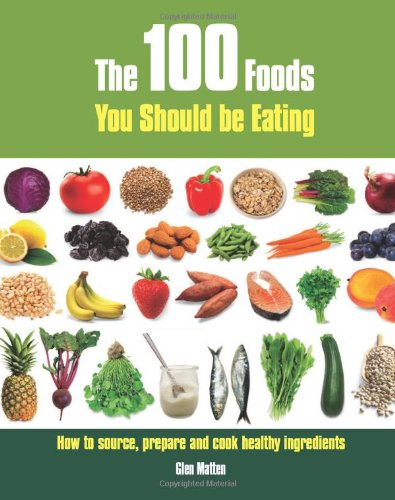 9781847734402: The 100 Foods You Should Be Eating: How to Source, Prepare and Cook Healthy Ingredients