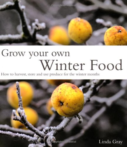 Grow Your Own Winter Food: How to Harvest, Store and Use Produce for the Winter Months: Gray, Linda