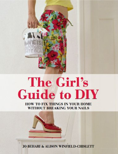 Girl's Guide to DIY: How to fix things in your home without breaking your nails: Jones Behari