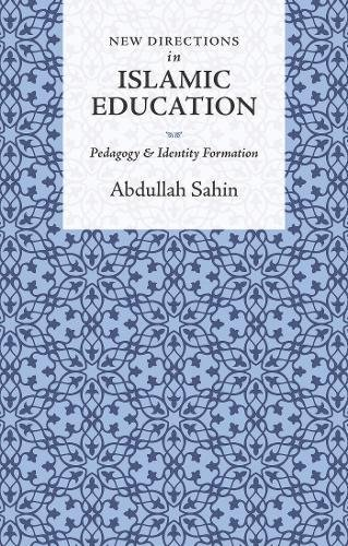 New Directions in Islamic Education: Pedagogy and Identity Formation: Sahin, Abdullah