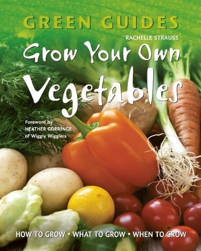 Grow Your Own Vegetables: How to Grow, What to Grow, When to Grow (Green Guides): Strauss, Rachelle