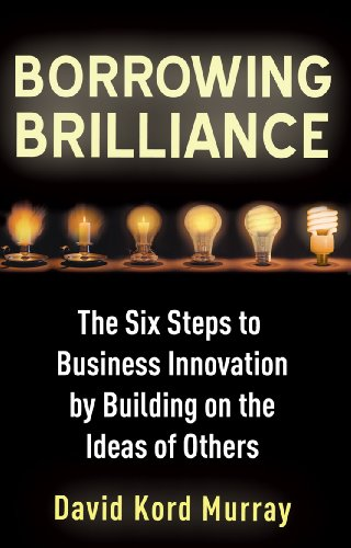 Borrowing Brilliance: The Six Steps to Business Innovation by Building on the Ideas of Others: Kord...