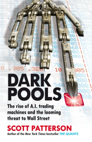 Dark Pools: The Rise of A.I. Trading Machines and the Looming Threat to Wall Street: Patterson, ...