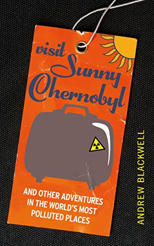 9781847946225: Visit Sunny Chernobyl: ... and other adventures in the world's most polluted places