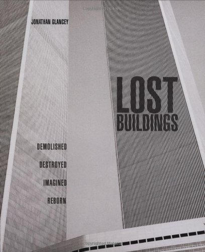 Lost Buildings. Demolished, Destroyed, Imagined, Reborn.: Jonathan Glancey