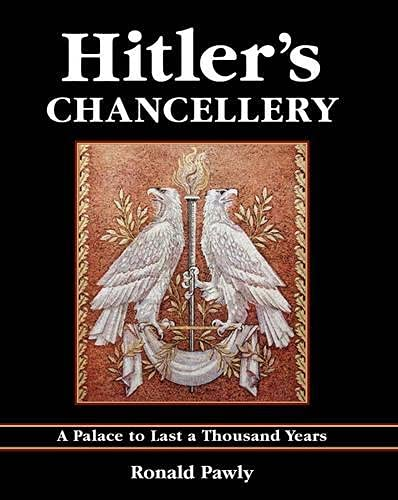 Hitler's Chancellery: A Palace to Last a Thousand Years: Pawly, Ronald
