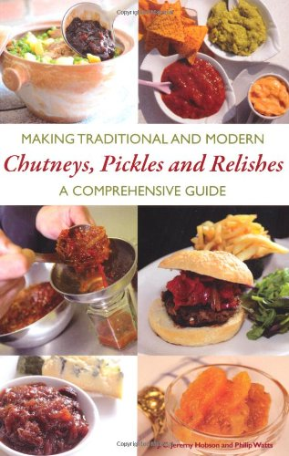 Making Traditional and Modern Chutneys, Pickles and Relishes: A Comprehensive Guide: Hobson, J. C. ...