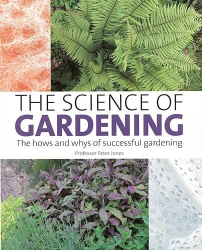 The Science of Gardening: The Hows and Whys of Successful Growing (184797242X) by Peter Jones