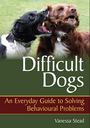 Difficult Dogs: An Everyday Guide to Solving Behavioural Problems: Stead, Vanessa