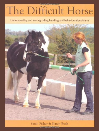 The Difficult Horse: Understanding and Solving Riding, Handling and Behavioural Problems: Fisher, ...