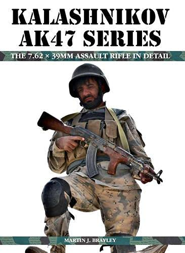 Kalashnikov AK47 Series: The 7.62 x 39mm Assault Rifle in Detail: Brayley, Martin J.