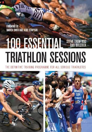 100 Essential Triathlon Sessions: The Definitive Training Programme for all Serious Triathletes: ...