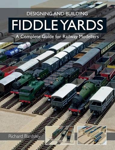 Designing and Building Fiddle Yards: A Complete Guide for Railway Modellers: Bardsley, Richard